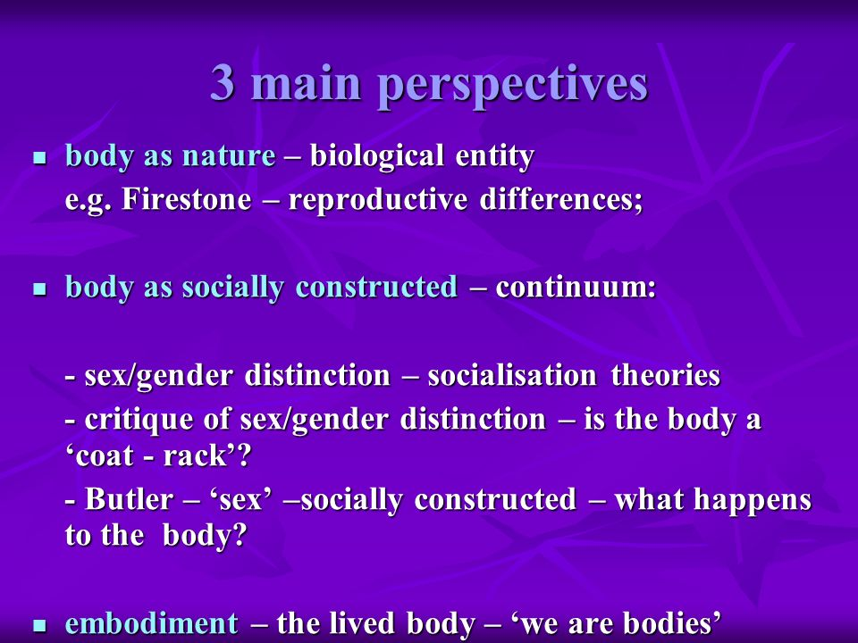 3 main perspectives body as nature – biological entity body as nature – biological entity e.g. Firestone – reproductive differences; body as socially
