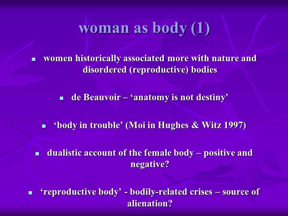 woman as body (1) women historically associated more with nature and disordered (reproductive) bodies women historically associated more with nature a