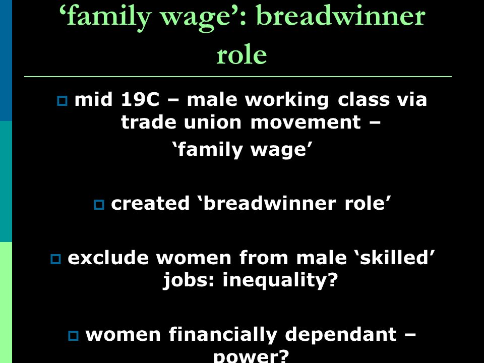 family wage: breadwinner role mid 19C – male working class via trade union movement – family wage created breadwinner role exclude women from male ski