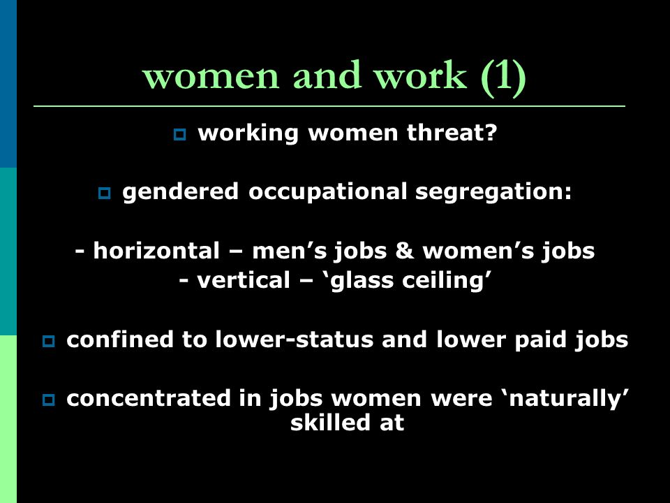 women and work (1) working women threat? gendered occupational segregation: - horizontal – mens jobs & womens jobs - vertical – glass ceiling confined