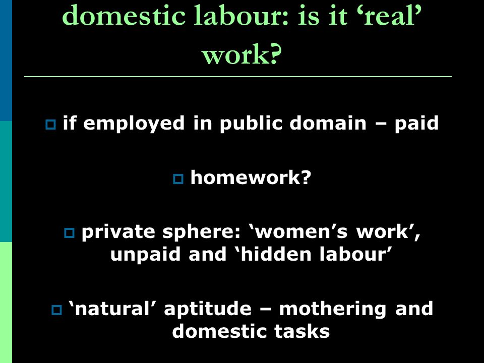 domestic labour: is it real work? if employed in public domain – paid homework? private sphere: womens work, unpaid and hidden labour natural aptitude