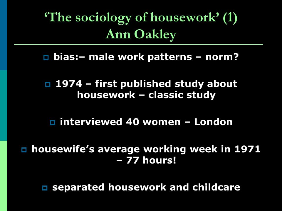 The sociology of housework (1) Ann Oakley bias:– male work patterns – norm? 1974 – first published study about housework – classic study interviewed 4