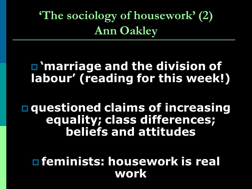 The sociology of housework (2) Ann Oakley marriage and the division of labour (reading for this week!) questioned claims of increasing equality; class