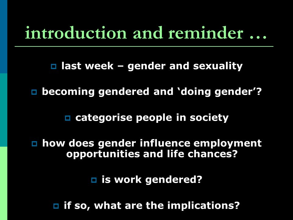 introduction and reminder … last week – gender and sexuality becoming gendered and doing gender? categorise people in society how does gender influenc