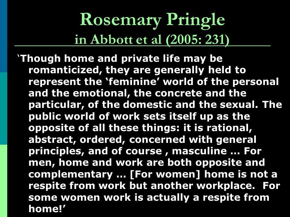 Rosemary Pringle in Abbott et al (2005: 231) Though home and private life may be romanticized, they are generally held to represent the feminine world