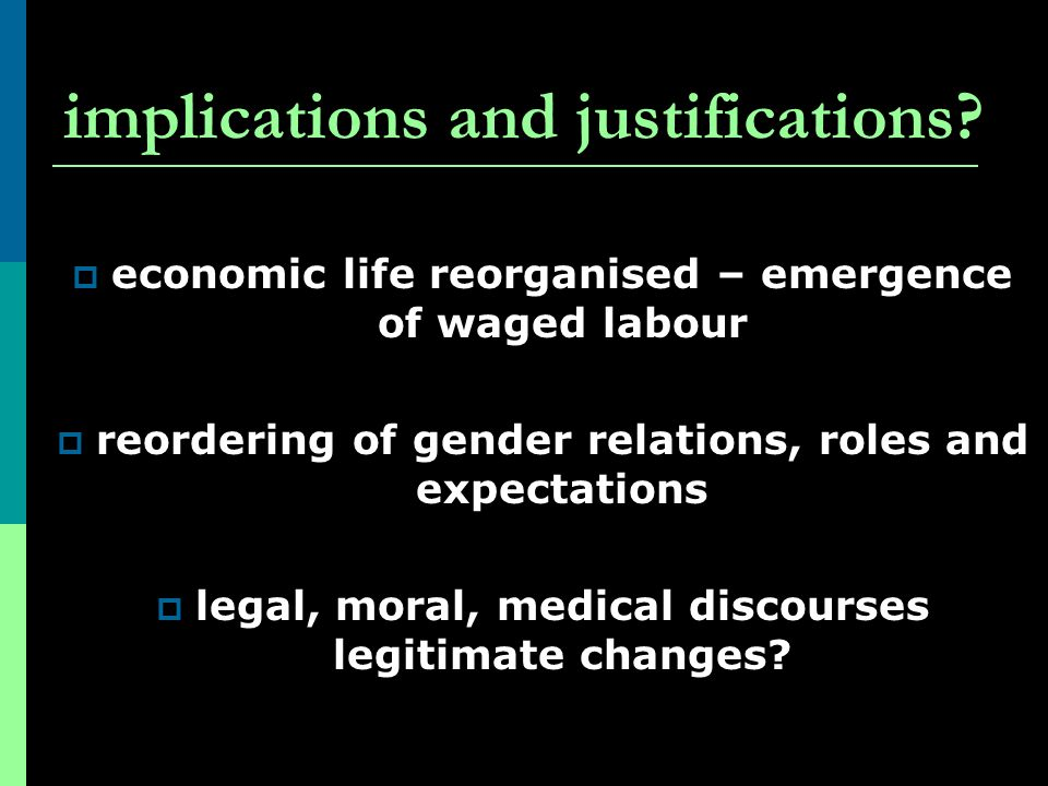 implications and justifications? economic life reorganised – emergence of waged labour reordering of gender relations, roles and expectations legal, m
