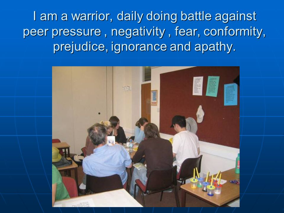 I am a warrior, daily doing battle against peer pressure, negativity, fear, conformity, prejudice, ignorance and apathy.