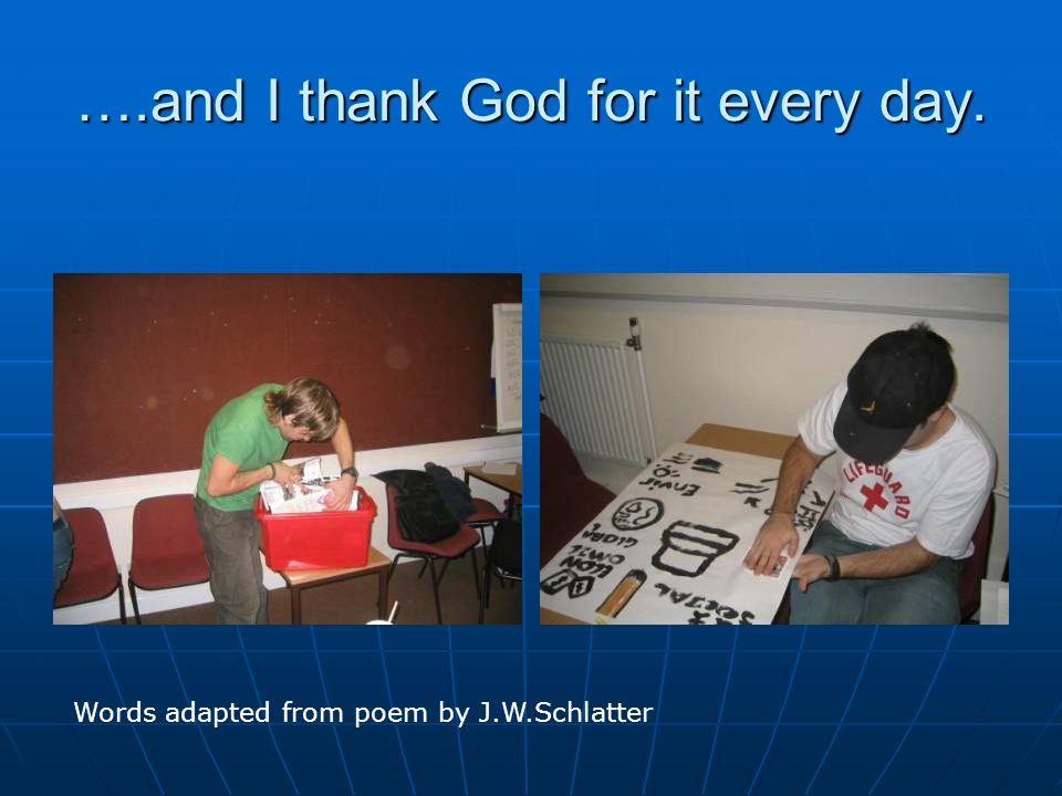 ….and I thank God for it every day. Words adapted from poem by J.W.Schlatter