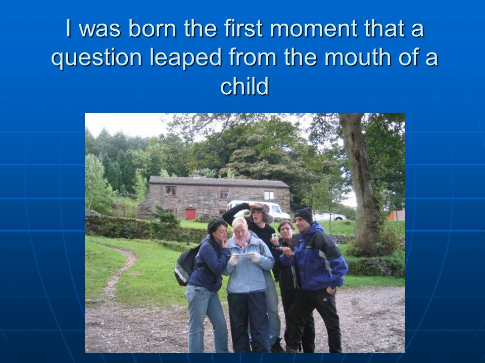 I was born the first moment that a question leaped from the mouth of a child