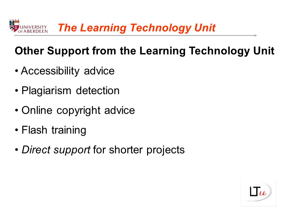 Other Support from the Learning Technology Unit Accessibility advice Plagiarism detection Online copyright advice Flash training Direct support for shorter projects The Learning Technology Unit