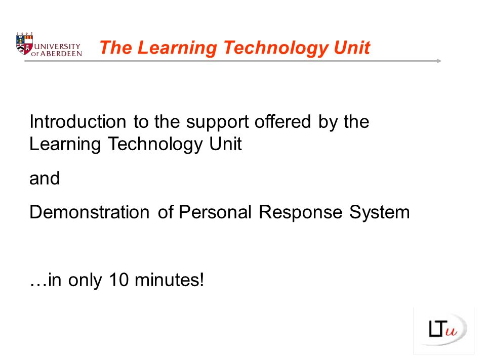 Introduction to the support offered by the Learning Technology Unit and Demonstration of Personal Response System …in only 10 minutes.