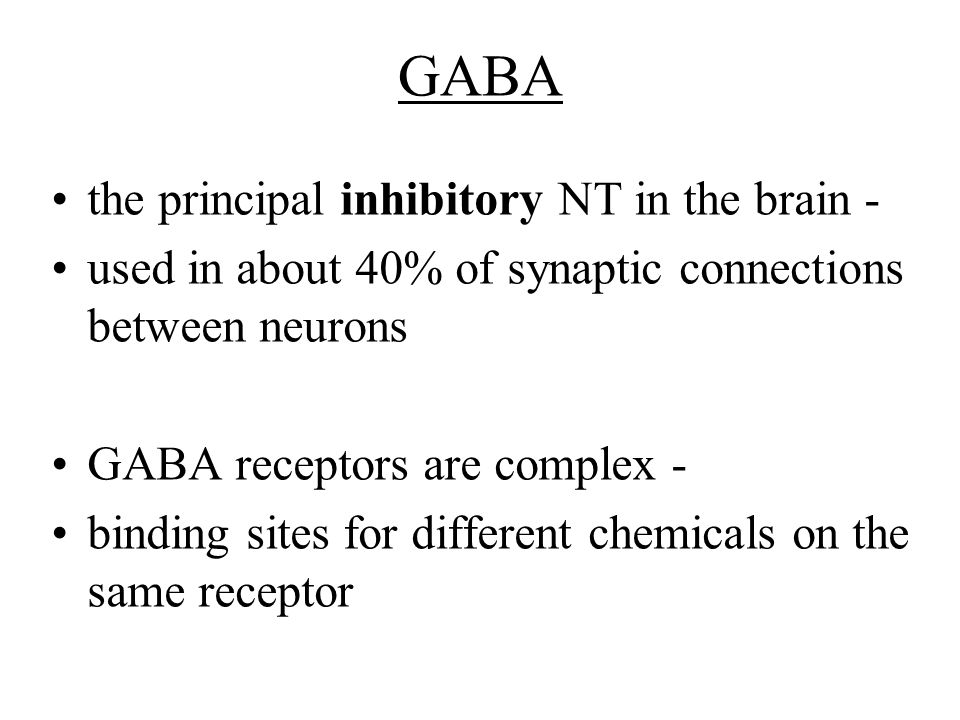 GABA the principal inhibitory NT in the brain - used in about 40% of synaptic connections between neurons GABA receptors are complex - binding sites f