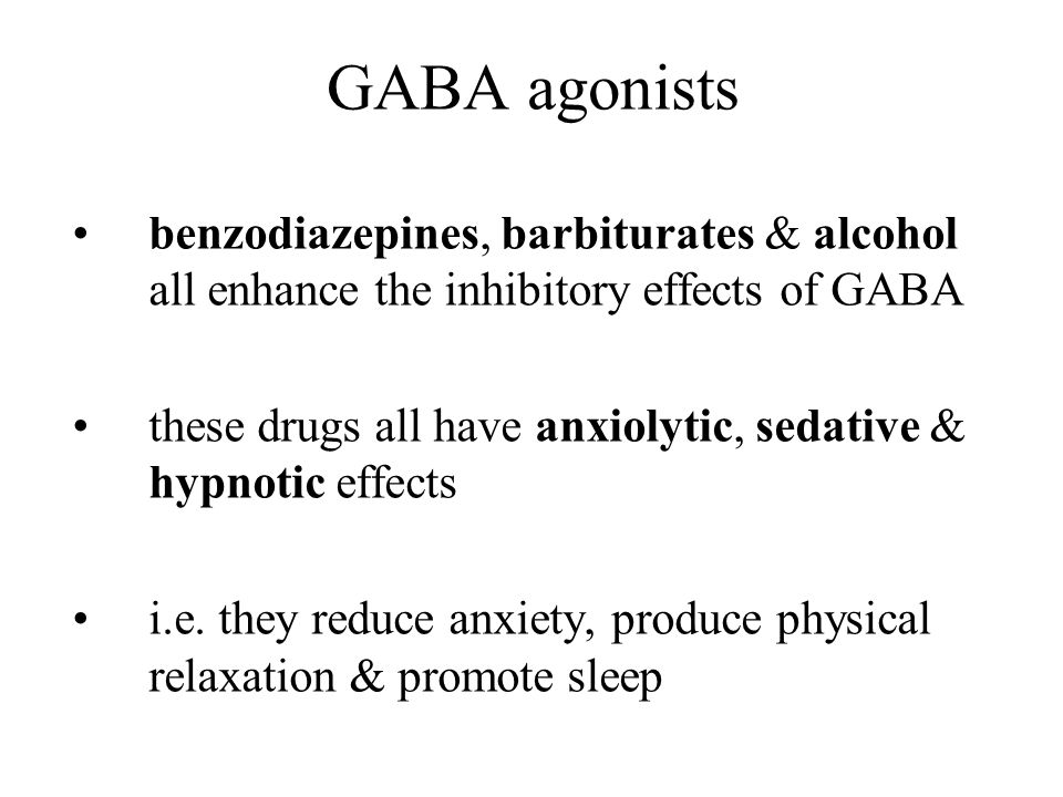 GABA agonists benzodiazepines, barbiturates & alcohol all enhance the inhibitory effects of GABA these drugs all have anxiolytic, sedative & hypnotic