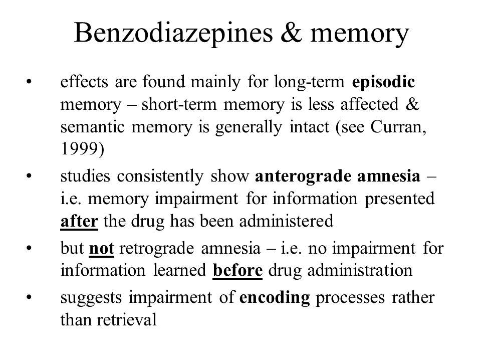 Benzodiazepines & memory effects are found mainly for long-term episodic memory – short-term memory is less affected & semantic memory is generally in