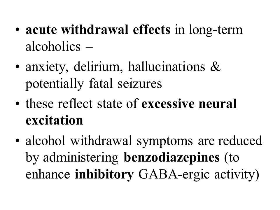 acute withdrawal effects in long-term alcoholics – anxiety, delirium, hallucinations & potentially fatal seizures these reflect state of excessive neu