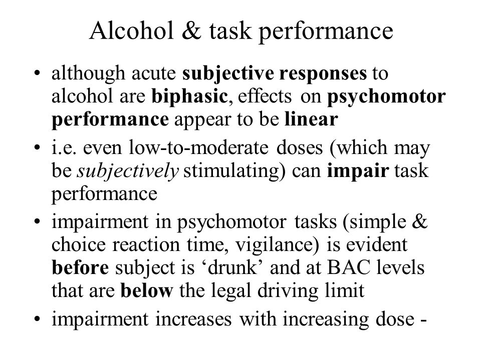 Alcohol & task performance although acute subjective responses to alcohol are biphasic, effects on psychomotor performance appear to be linear i.e. ev