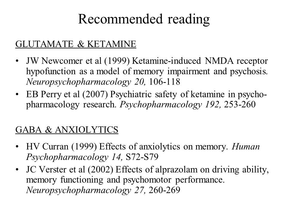 Recommended reading GLUTAMATE & KETAMINE JW Newcomer et al (1999) Ketamine-induced NMDA receptor hypofunction as a model of memory impairment and psyc