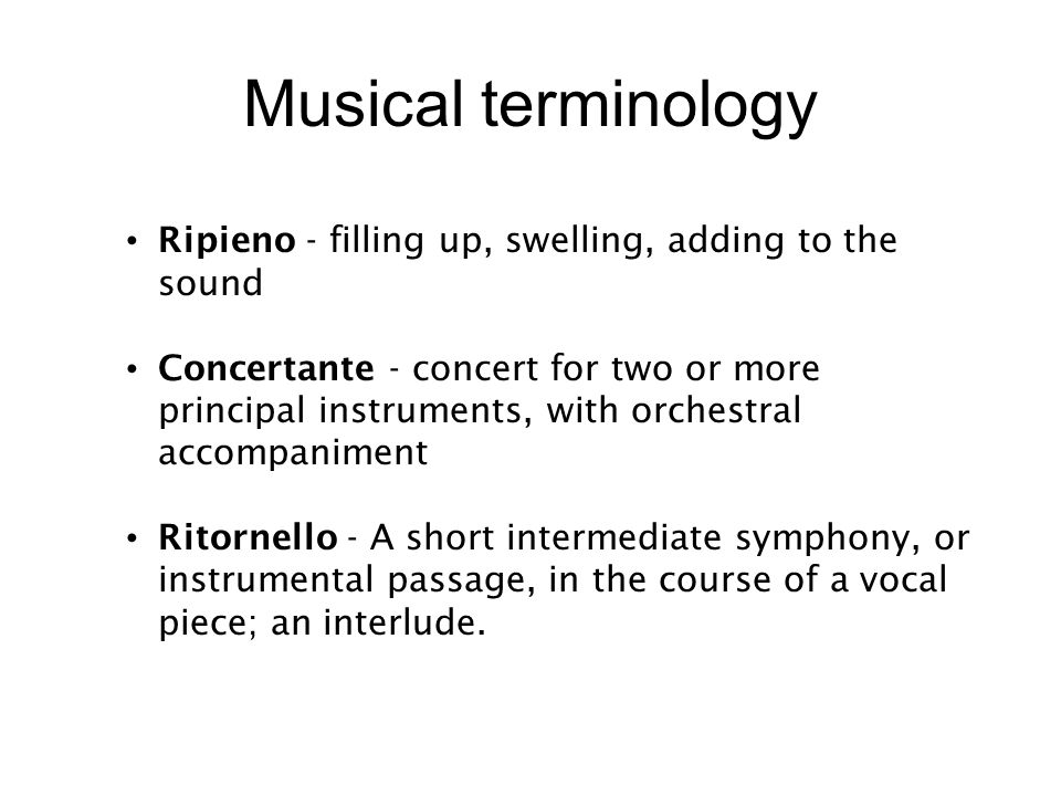 Musical terminology Ripieno - filling up, swelling, adding to the sound Concertante - concert for two or more principal instruments, with orchestral accompaniment Ritornello - A short intermediate symphony, or instrumental passage, in the course of a vocal piece; an interlude.