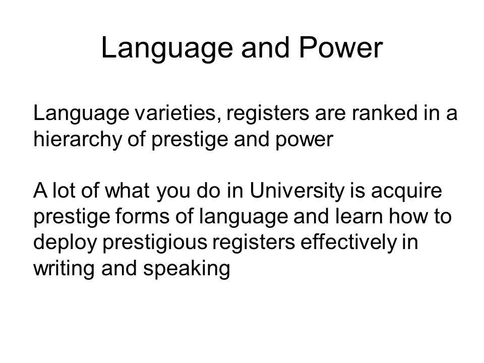 Language and Power Language varieties, registers are ranked in a hierarchy of prestige and power A lot of what you do in University is acquire prestige forms of language and learn how to deploy prestigious registers effectively in writing and speaking