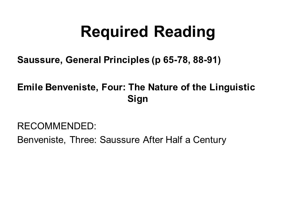 Required Reading Saussure, General Principles (p 65-78, 88-91) Emile Benveniste, Four: The Nature of the Linguistic Sign RECOMMENDED: Benveniste, Three: Saussure After Half a Century