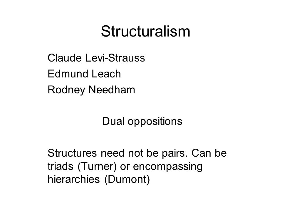 Structuralism Claude Levi-Strauss Edmund Leach Rodney Needham Dual oppositions Structures need not be pairs. Can be triads (Turner) or encompassing hi