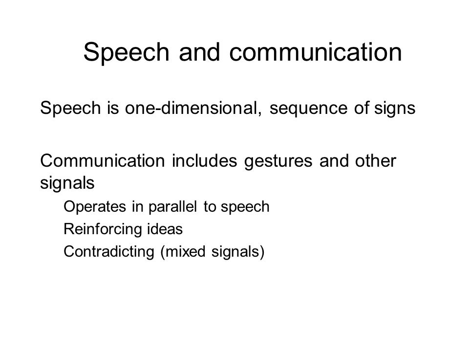 Speech and communication Speech is one-dimensional, sequence of signs Communication includes gestures and other signals Operates in parallel to speech Reinforcing ideas Contradicting (mixed signals)