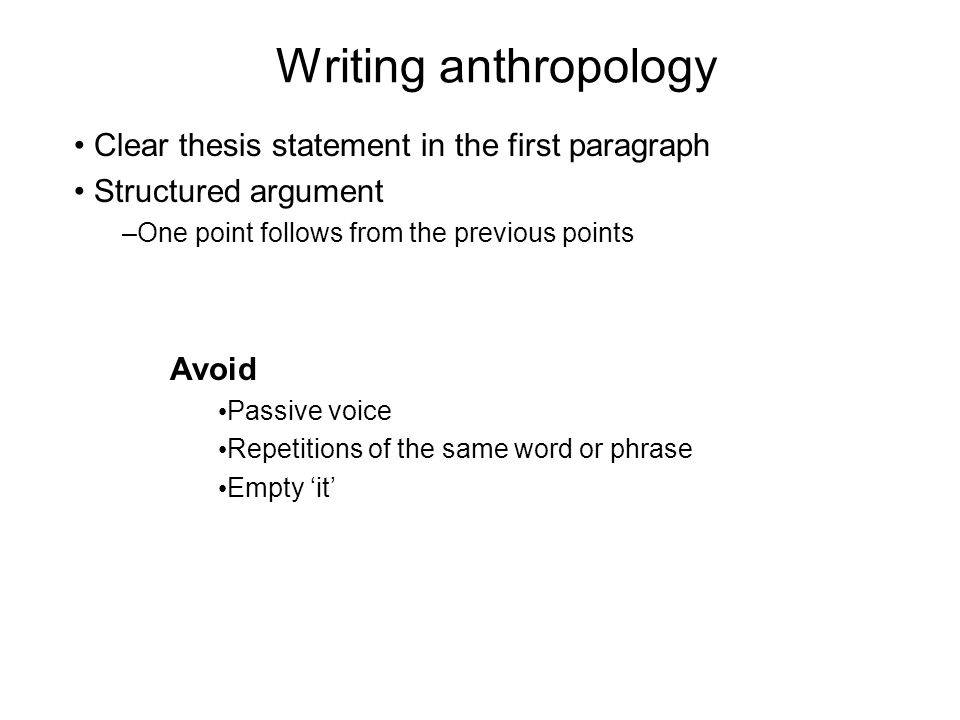 Writing anthropology Clear thesis statement in the first paragraph Structured argument –One point follows from the previous points Avoid Passive voice Repetitions of the same word or phrase Empty it