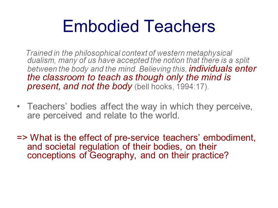 Embodied Teachers Trained in the philosophical context of western metaphysical dualism, many of us have accepted the notion that there is a split between the body and the mind.