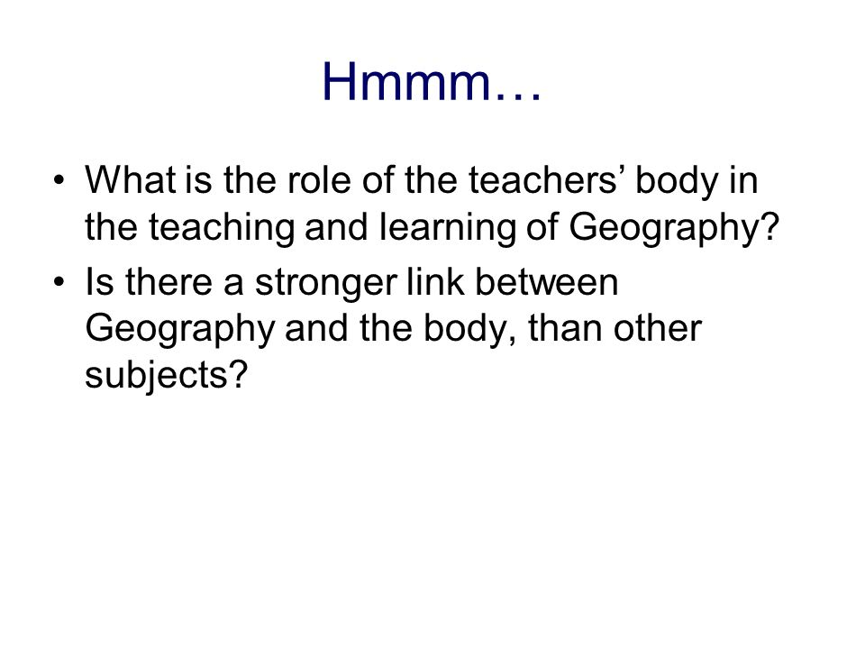 Hmmm… What is the role of the teachers body in the teaching and learning of Geography.