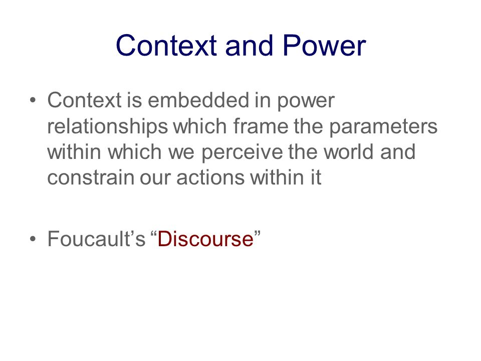 Context and Power Context is embedded in power relationships which frame the parameters within which we perceive the world and constrain our actions within it Foucaults Discourse