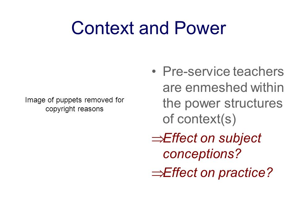 Context and Power Pre-service teachers are enmeshed within the power structures of context(s) Effect on subject conceptions? Effect on practice? Image