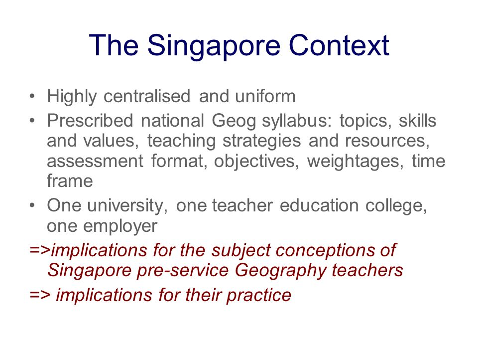 The Singapore Context Highly centralised and uniform Prescribed national Geog syllabus: topics, skills and values, teaching strategies and resources,