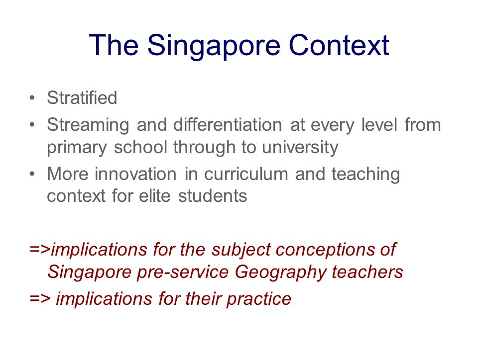 The Singapore Context Stratified Streaming and differentiation at every level from primary school through to university More innovation in curriculum