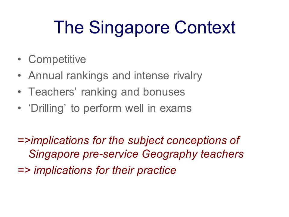 The Singapore Context Competitive Annual rankings and intense rivalry Teachers ranking and bonuses Drilling to perform well in exams =>implications for the subject conceptions of Singapore pre-service Geography teachers => implications for their practice