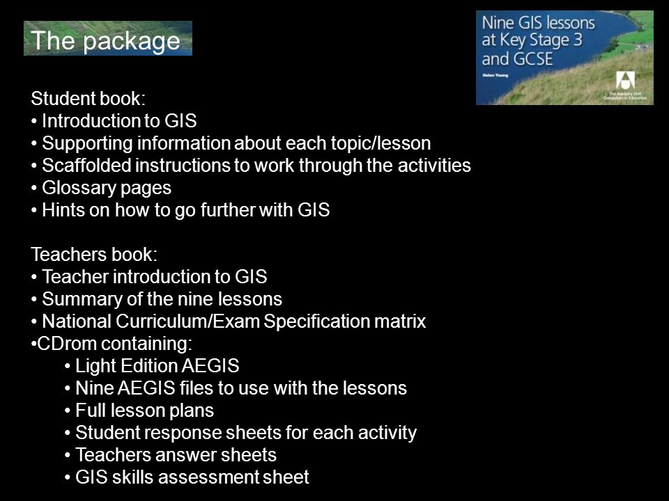 The package Student book: Introduction to GIS Supporting information about each topic/lesson Scaffolded instructions to work through the activities Glossary pages Hints on how to go further with GIS Teachers book: Teacher introduction to GIS Summary of the nine lessons National Curriculum/Exam Specification matrix CDrom containing: Light Edition AEGIS Nine AEGIS files to use with the lessons Full lesson plans Student response sheets for each activity Teachers answer sheets GIS skills assessment sheet