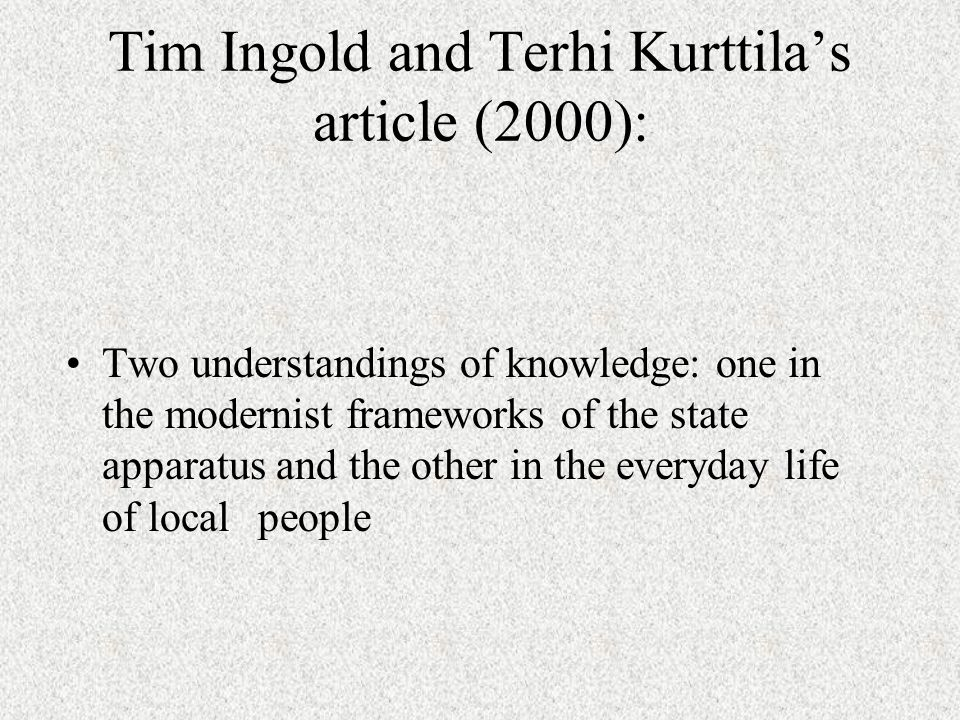 Tim Ingold and Terhi Kurttilas article (2000): Two understandings of knowledge: one in the modernist frameworks of the state apparatus and the other in the everyday life of local people