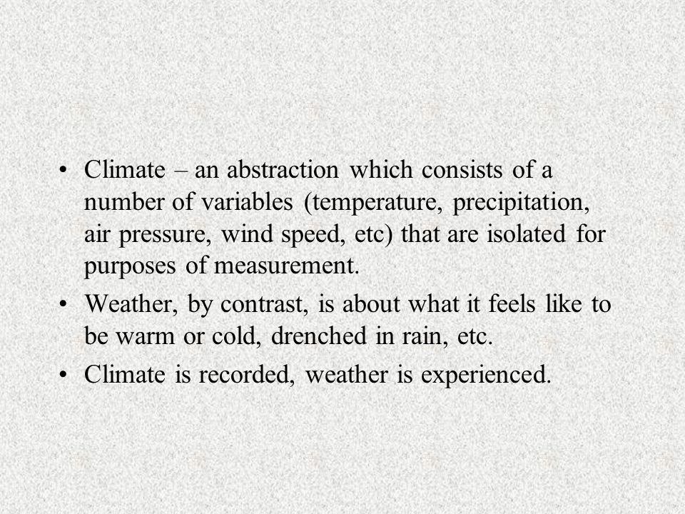 Climate – an abstraction which consists of a number of variables (temperature, precipitation, air pressure, wind speed, etc) that are isolated for purposes of measurement.