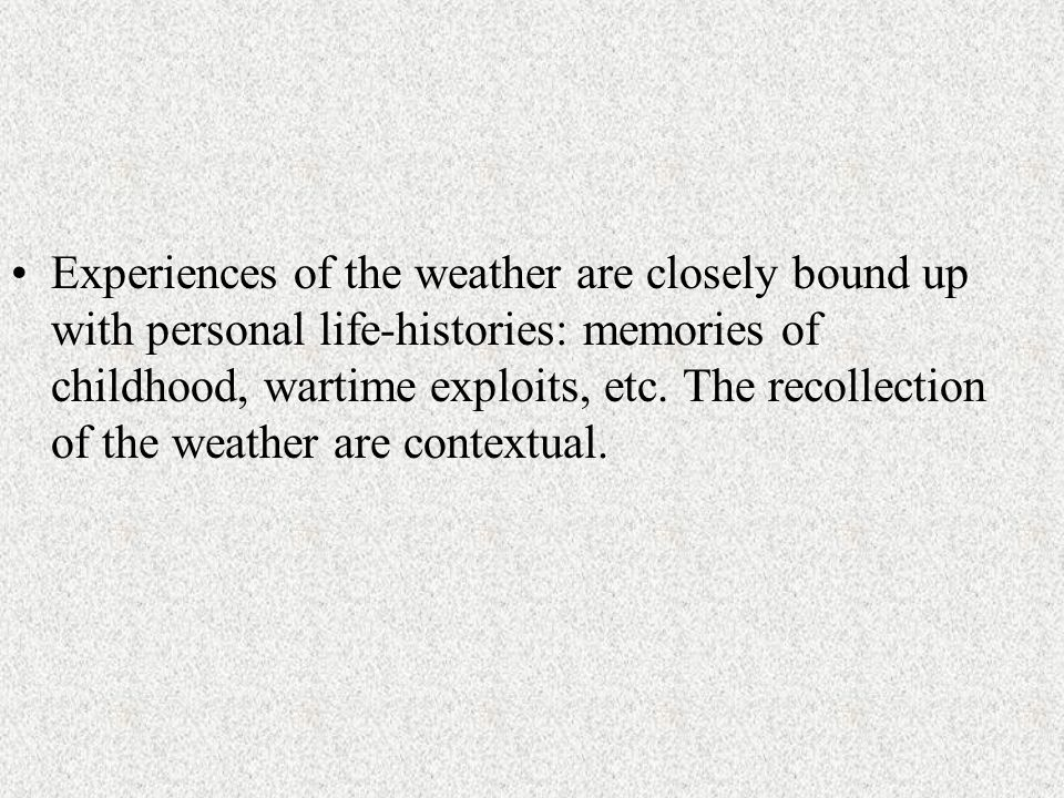 Experiences of the weather are closely bound up with personal life-histories: memories of childhood, wartime exploits, etc.