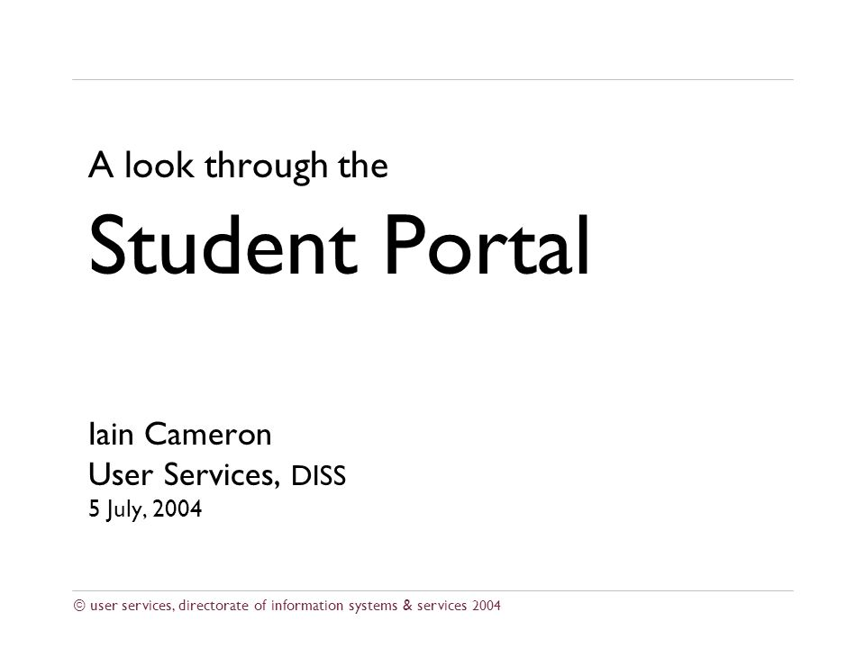 © user services, directorate of information systems & services 2004 A look through the Student Portal Iain Cameron User Services, DISS 5 July, 2004
