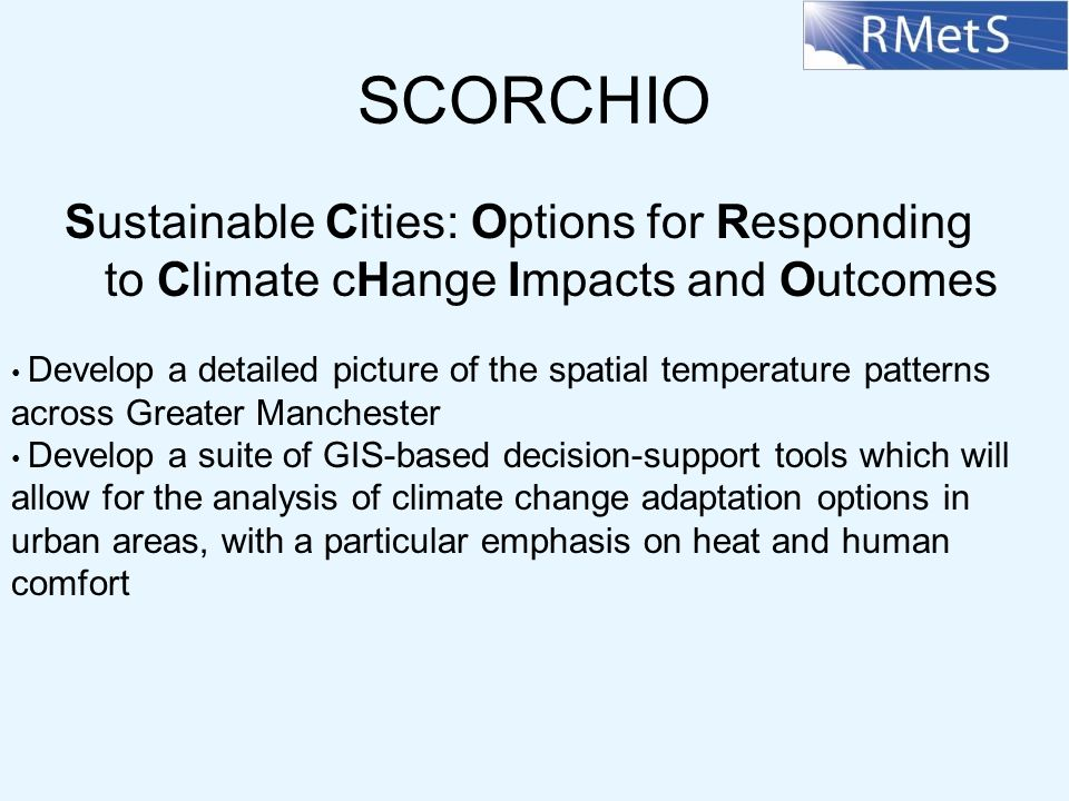 SCORCHIO Sustainable Cities: Options for Responding to Climate cHange Impacts and Outcomes Develop a detailed picture of the spatial temperature patterns across Greater Manchester Develop a suite of GIS-based decision-support tools which will allow for the analysis of climate change adaptation options in urban areas, with a particular emphasis on heat and human comfort