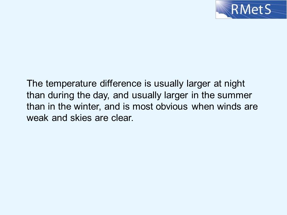 The temperature difference is usually larger at night than during the day, and usually larger in the summer than in the winter, and is most obvious when winds are weak and skies are clear.