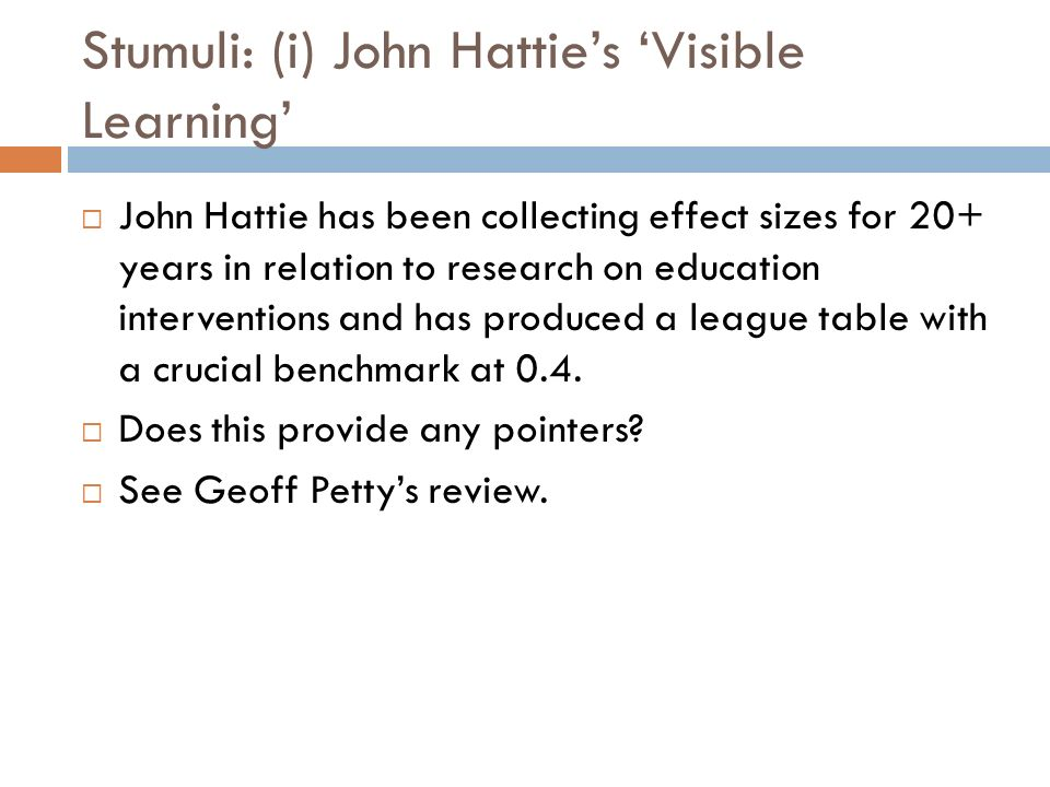 Stumuli: (i) John Hatties Visible Learning John Hattie has been collecting effect sizes for 20+ years in relation to research on education interventio