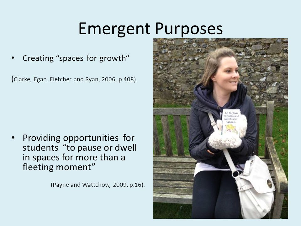 Emergent Purposes Creating spaces for growth ( Clarke, Egan. Fletcher and Ryan, 2006, p.408). Providing opportunities for students to pause or dwell i