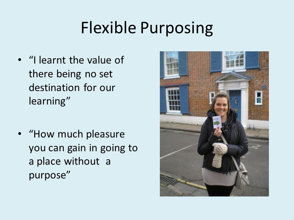 Flexible Purposing I learnt the value of there being no set destination for our learning How much pleasure you can gain in going to a place without a