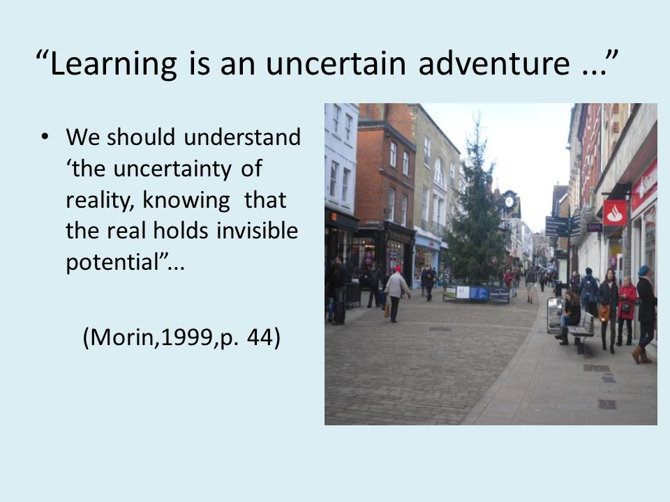 Learning is an uncertain adventure... We should understand the uncertainty of reality, knowing that the real holds invisible potential... (Morin,1999,