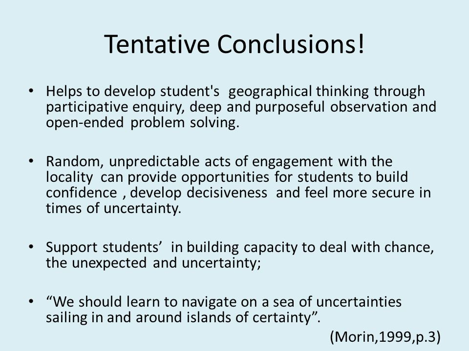 Tentative Conclusions! Helps to develop student's geographical thinking through participative enquiry, deep and purposeful observation and open-ended