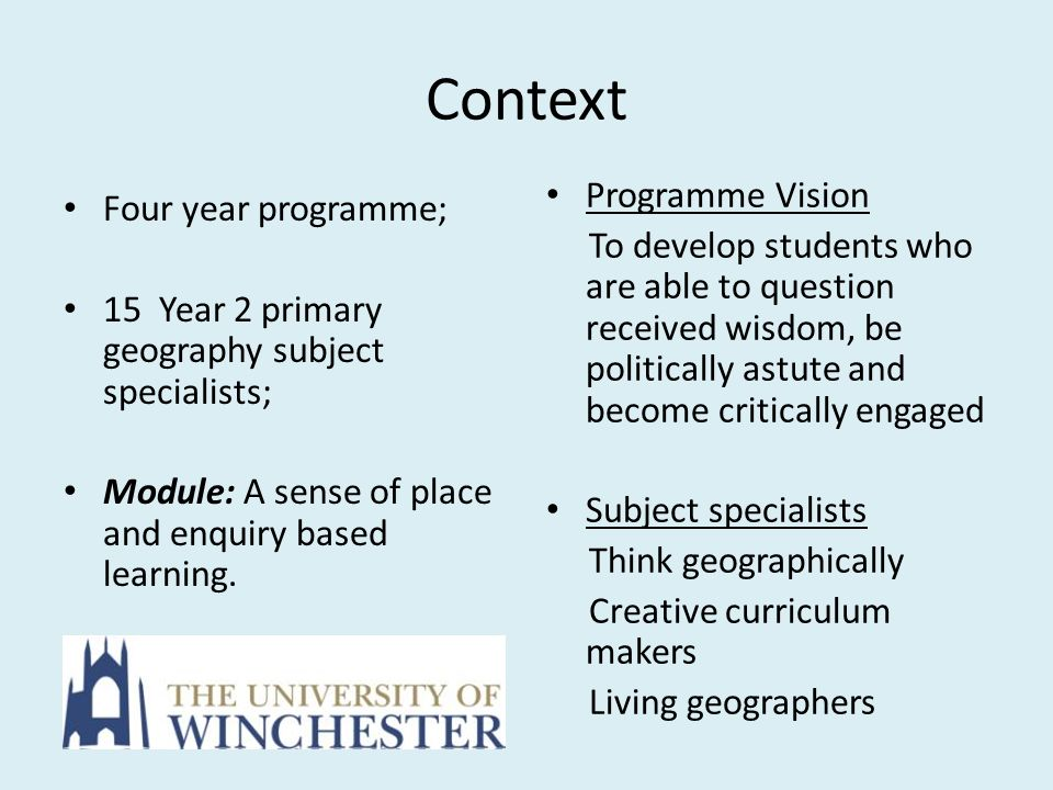 Context Four year programme; 15 Year 2 primary geography subject specialists; Module: A sense of place and enquiry based learning. Programme Vision To
