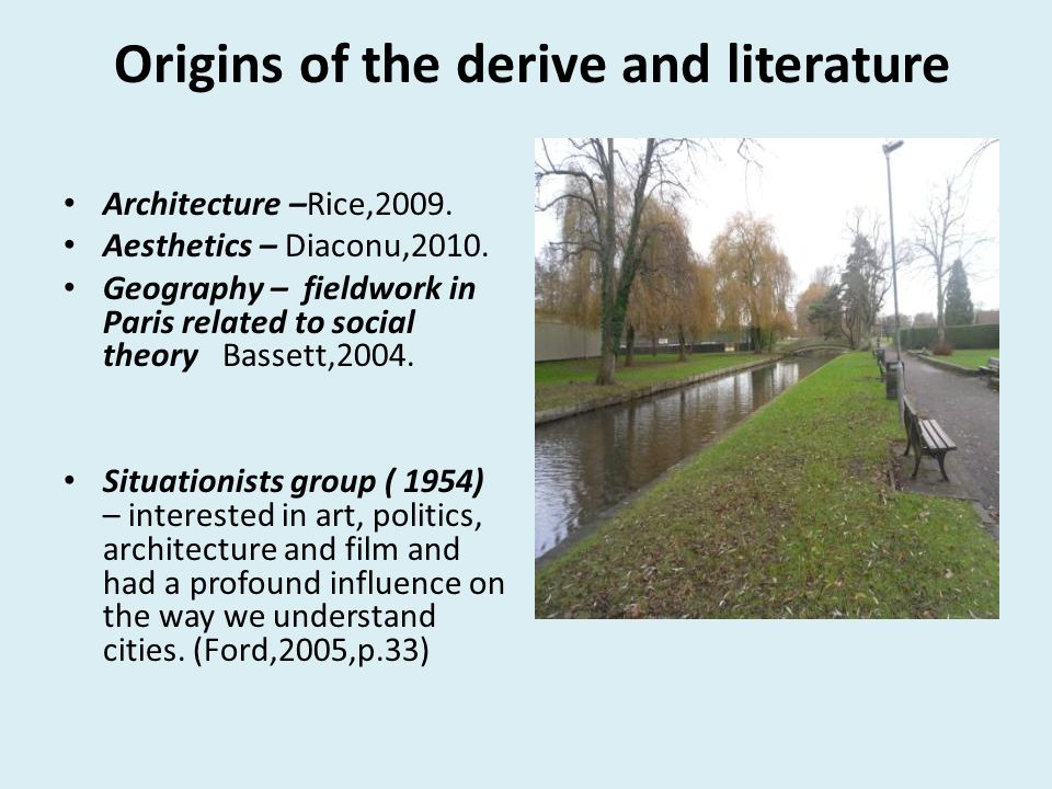 Origins of the derive and literature Architecture –Rice,2009. Aesthetics – Diaconu,2010. Geography – fieldwork in Paris related to social theory Basse