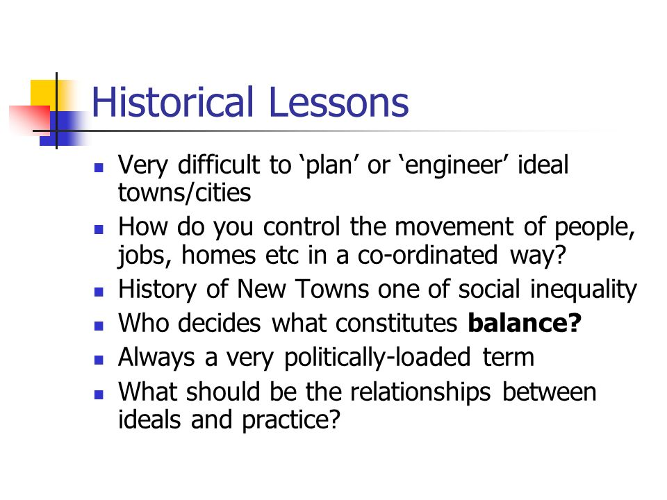 Historical Lessons Very difficult to plan or engineer ideal towns/cities How do you control the movement of people, jobs, homes etc in a co-ordinated way.