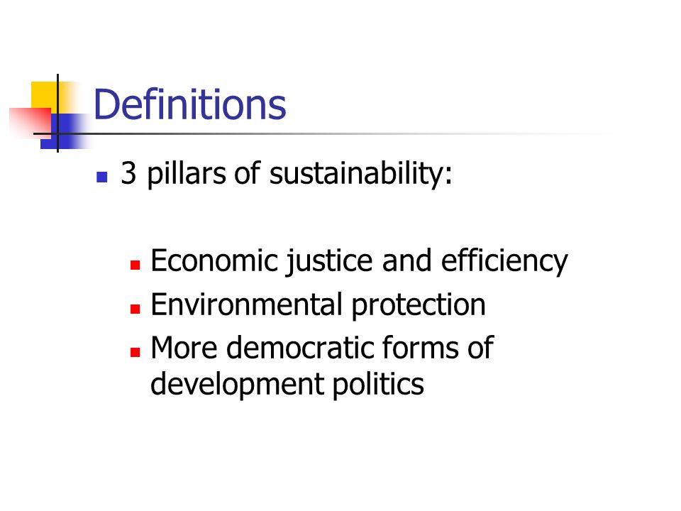 Definitions 3 pillars of sustainability: Economic justice and efficiency Environmental protection More democratic forms of development politics